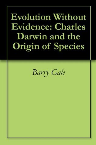 Evolution Without Evidence: Charles Darwin and the Origin of Species  by  Barry Gale