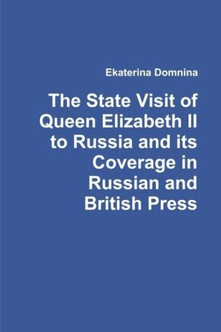 The State Visit of Queen Elizabeth II to Russia and Its Coverage in Russian and British Press  by  Ekaterina Domnina