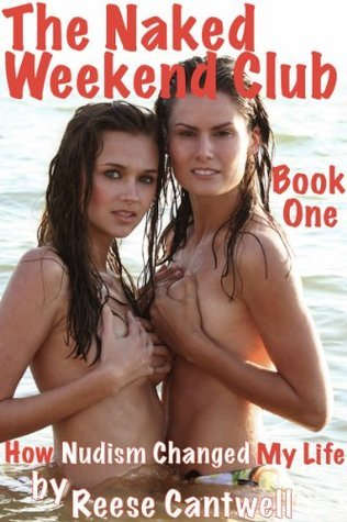 The Naked Weekend Club: How Nudism Changed My Life: Book One  by  Reese Cantwell