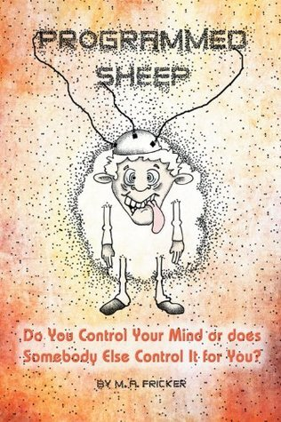 Programmed Sheep : Do You Control Your Mind or does Somebody Else Control It for You? M.A. Fricker