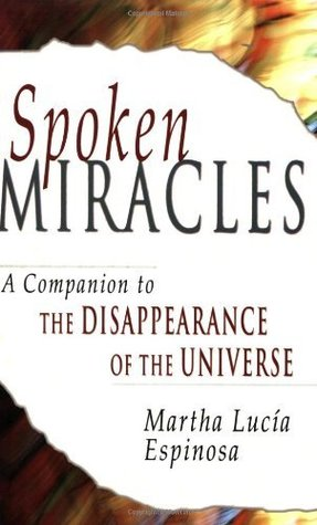 Spoken Miracles: A Companion to The Disappearance of the Universe Martha Lucia Espinosa