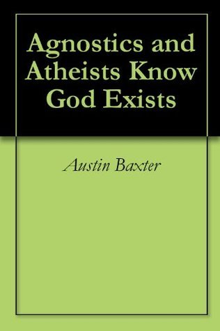 Agnostics and Atheists Know God Exists Austin Baxter