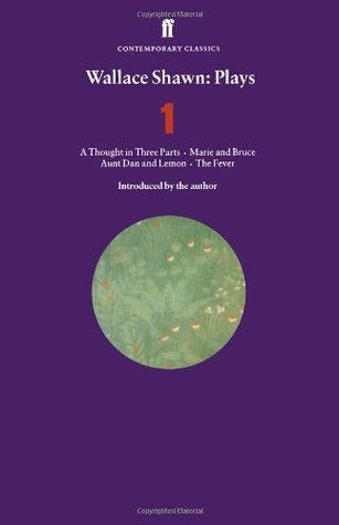 Plays 1: Aunt Dan and Lemon / Marie and Bruce / The Fever / A Thought in Three Parts  by  Wallace Shawn