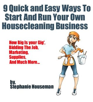 9 Quick And Easy Ways To Start And Run Your Own Housecleaning Business Stephanie Houseman