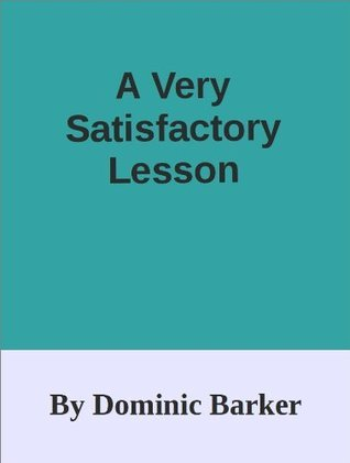 A Very Satisfactory Lesson Dominic Barker
