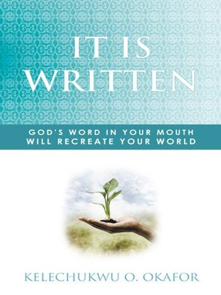 It Is Written: Gods Word In Your Mouth Will Recreate Your World  by  Kelechukwu O. Okafor