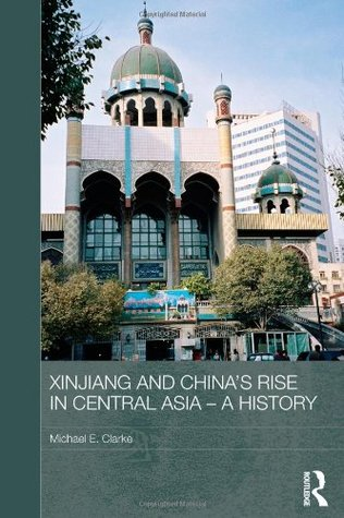 Xinjiang and Chinas Rise in Central Asia - A History Michael E Clarke