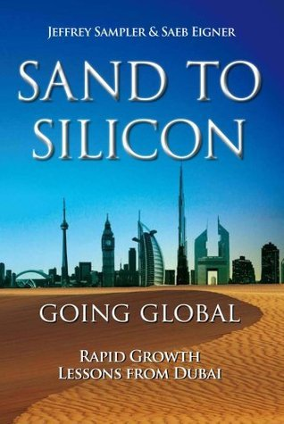 Sand to Silicon: Going Global. Rapid Growth Lessons From Dubai Jeffrey L Sampler