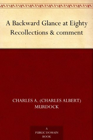 A Backward Glance at Eighty Recollections & comment  by  Charles A. (Charles Albert) Murdock