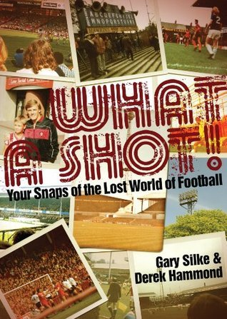 What a Shot!: Your Snaps of the Lost World of Football  by  Derek Hammond