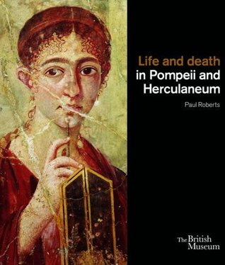 Life and Death in Pompeii and Herculaneum. Paul Roberts by Paul Roberts