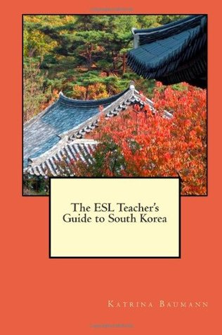 The ESL Teachers Guide to South Korea  by  Katrina Baumann