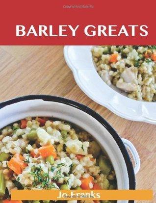 Barley Greats: Delicious Barley Recipes, the Top 57 Barley Recipes  by  Jo Franks