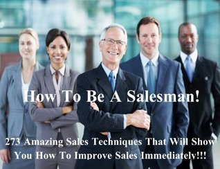 How to be a Salesman! 273 Amazing Sales Techniques That Will Show You How To Improve Sales Immediately! - Buy It Now!  by  Jareth Gray