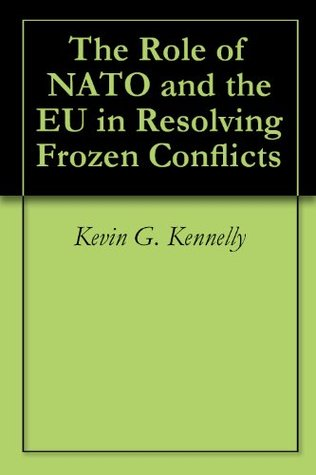 The Role of NATO and the EU in Resolving Frozen Conflicts Kevin G. Kennelly