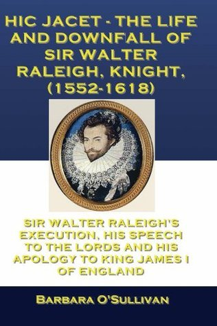 Hic Jacet, The Life and Downfall of Sir Walter Raleigh, Knight,  (1552-1618)  by  Barbara OSullivan