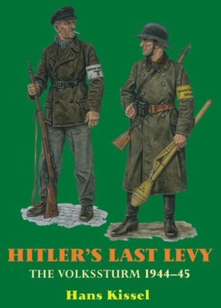 HITLERS LAST LEVY: The Volkssturm 1944-45 Hans Kissel
