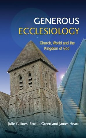 Generous Ecclesiology: Church, World and the Kingdom of God  by  Brutus Green and James Heard Julie Gittoes