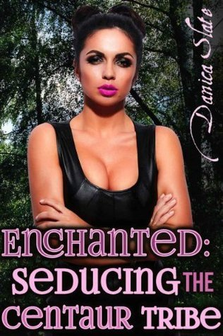 Enchanted: Seducing the Centaur Tribe  by  Danica Slate