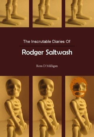 The Inscrutable Diaries Of Rodger Saltwash Ross D. Milligan