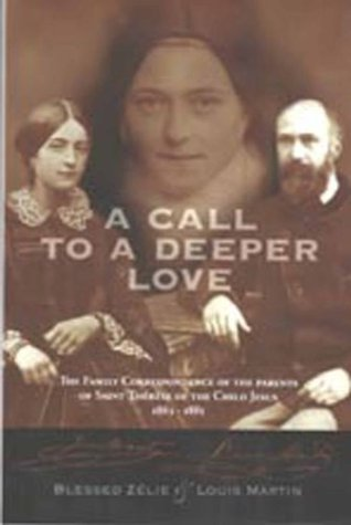 A Call to a Deeper Love: The Family Correspondence of the Parents of Saint Therese of the Child Jesus, 1864-1885 Zelie Martin