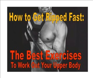 How to Get Ripped Fast: The Best Exercises to Work Out Your Upper Body Matthew Papcun
