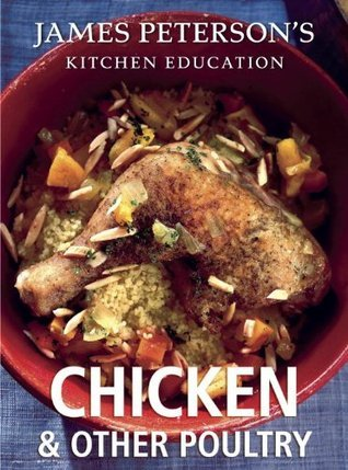 Chicken and Other Poultry: James Petersons Kitchen Education: Recipes and Techniques from Cooking James Peterson