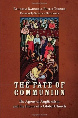 The Fate of Communion: The Agony of Anglicanism and the Future of a Global Church  by  Ephraim Radner