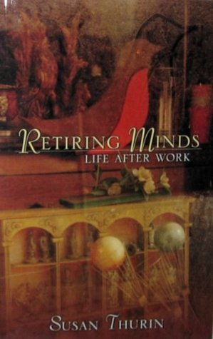 Retiring Minds: Life After Work Susan Thurin