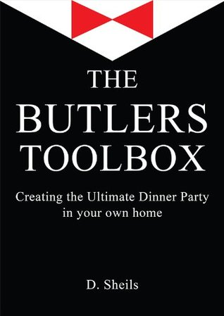 The Butlers Toolbox: Creating The Ultimate Dinner Party In Your Own Home D. Sheils
