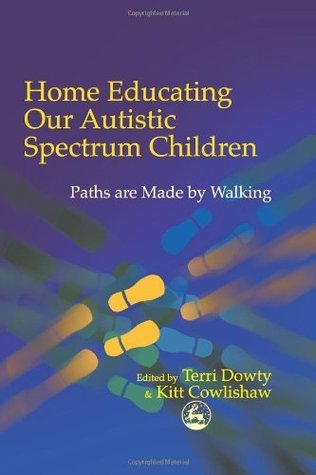 Home Educating Our Autistic Spectrum Children: Past, Present and Futures: Paths Are Made  by  Walking by Terri Dowty