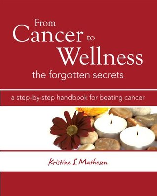 From Cancer to Wellness: The Forgotten Secrets Kristine S. Matheson