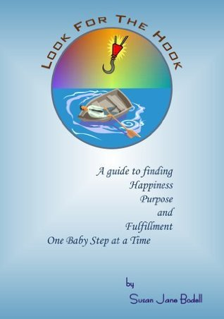 Look For The Hook - A Guide To Finding Happiness, Purpose and Fulfillment, One Baby Step At A Time Susan Jane Bodell