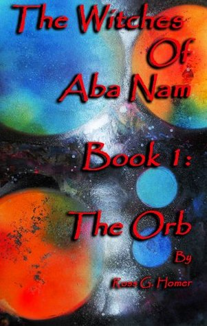 The Witches of Aba Nam     Book 1: The Orb  by  Ross Homer