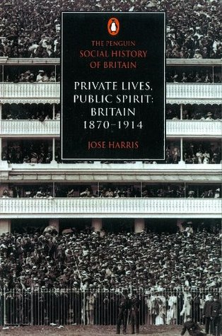 The Penguin Social History of Britain: Private Lives, Public Spirit: Britain 1870-1914: Private Lives, Public Spirit: Britain 187-1914  by  José Harris
