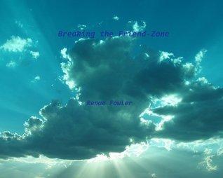 Breaking the Friend-Zone  by  Renae Fowler