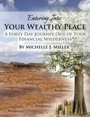 Entering Into Your Wealthy Place: A Forty Day Journey Out of Your Financial Wilderness Michelle J Miller