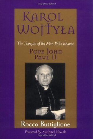 Karol Wojtyla: The Thought of the Man Who Became Pope John Paul II Rocco Buttiglione