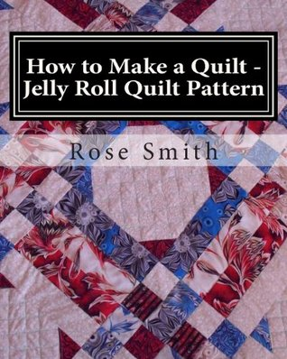 How to Make a Quilt - Jelly Roll Quilt Pattern  by  Rose A. Smith