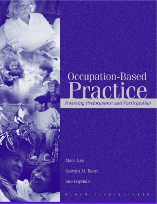 Occupation-Based Practice: Fostering Performance and Participation Mary C. Law
