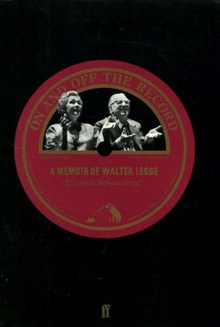 On And Off The Record: A Memoir Of Walter Legge Elisabeth Schwarzkopf