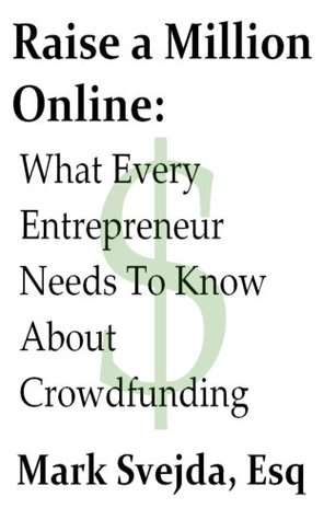 Raise A Million Online: What Every Entrepreneur Needs to Know About Crowdfunding  by  Mark Svejda