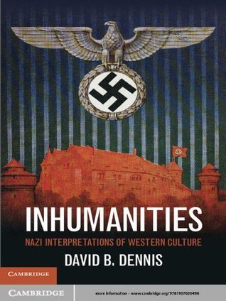 Inhumanities: Nazi Interpretations of Western Culture David B. Dennis