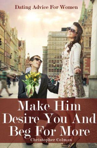 Dating Advice For Women - Make Him Desire You And Beg For More  by  Christopher Colman