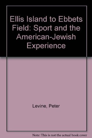 Ellis Island To Ebbets Field: Sport And The American Jewish Experience Peter Levine
