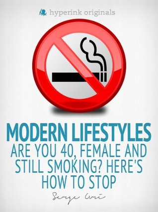 Modern Lifestyles: Are You 40, Female, and Still Smoking? Heres How To Stop  by  Serge Uri
