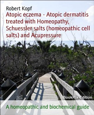 Atopic eczema - Atopic dermatitis treated with Homeopathy, Schuessler salts (homeopathic cell salts) and Acupressure: A homeopathic and biochemical guide Robert Kopf