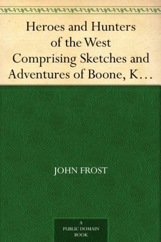 Heroes and Hunters of the West Comprising Sketches and Adventures of Boone, Kenton, Brady, Logan, Whetzel, Fleehart, Hughes, Johnson, &c. John Frost