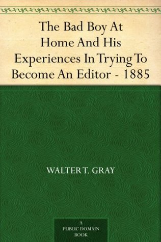 The Bad Boy At Home And His Experiences In Trying To Become An Editor - 1885  by  Walter T. Gray