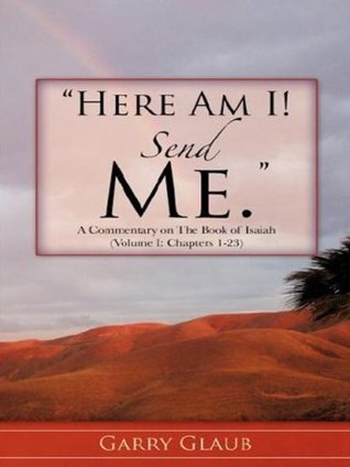 Here Am I! Send Me. A Commentary on the Book of Isaiah (Volume I: Chapters 1-23) Garry Glaub